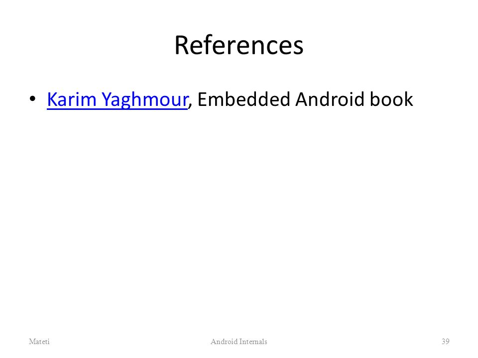 References Karim Yaghmour, Embedded Android book Karim Yaghmour MatetiAndroid Internals39