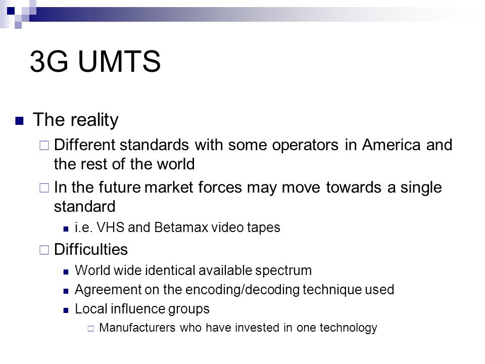 3G UMTS Universal Mobile Telecommunications System (UMTS)  Generic name for 3G developments Being developed by the European Telecommunications Standards Institute (ETSI) Based on the specifications of IMT-2000 developed by the International Telecommunications Union (ITU)  Frequency Spectrum  Technical Specification  Radio and Network components  Tariffs and Billing  Technical Assistance