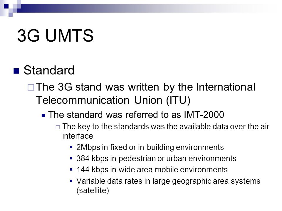 3G UMTS Other parts of the standard  Frequency Spectrum  Technical Specification  Radio and Network components  Tariffs and Billing  Technical Assistance 3 Main technical implementations were agreed  UMTS - Europe  CDMA2000 - America  TD-SCDMA –China