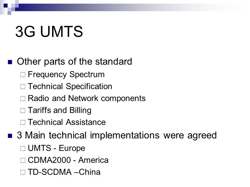 3G UMTS Universal Mobile Telecommunication system (UMTS)  UMTS Builds upon the successful European GSM network  Incorporates the developments made for the GPRS and EDGE networks Five areas of standardisation  Radio  Core Network  Terminals  Services