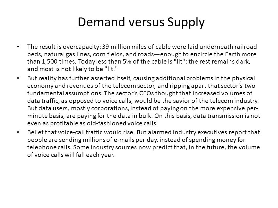 Demand versus Supply The result is overcapacity: 39 million miles of cable were laid underneath railroad beds, natural gas lines, corn fields, and roads—enough to encircle the Earth more than 1,500 times.