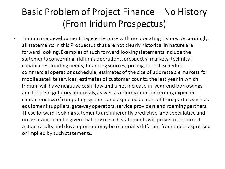 Basic Problem of Project Finance – No History (From Iridum Prospectus) Iridium is a development stage enterprise with no operating history..