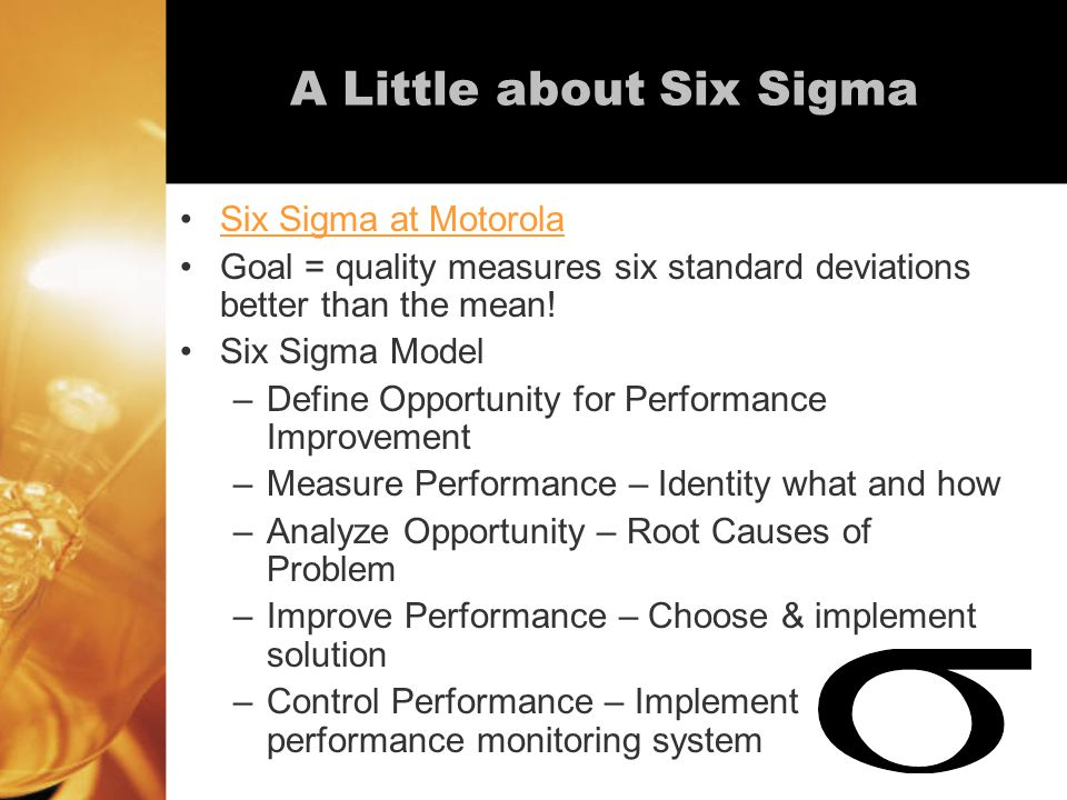 A Little about Six Sigma Six Sigma at Motorola Goal = quality measures six standard deviations better than the mean.