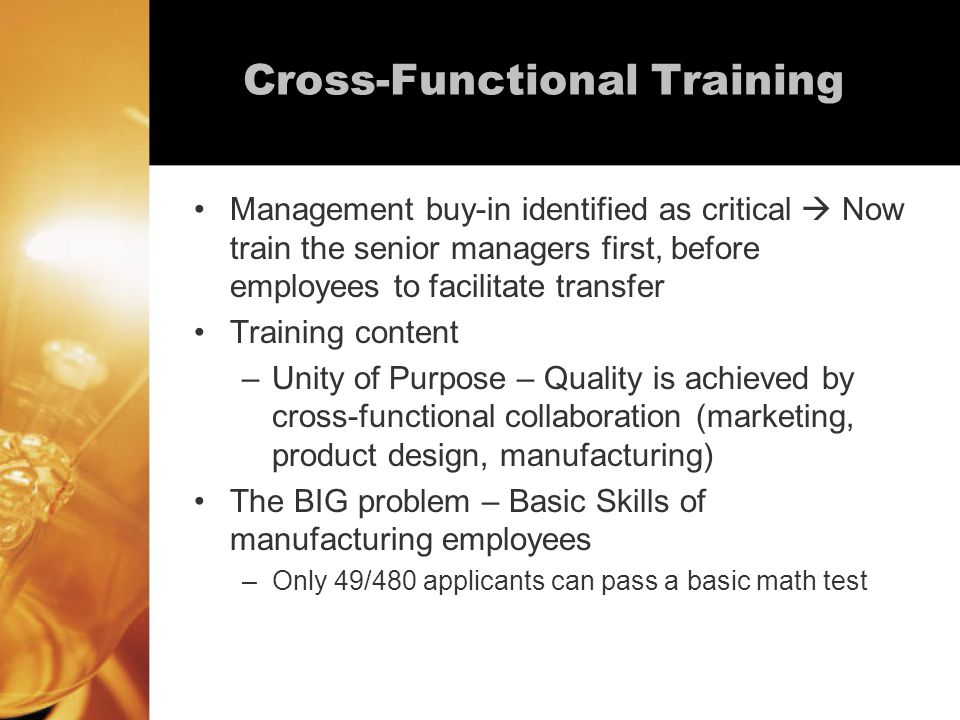 Cross-Functional Training Management buy-in identified as critical  Now train the senior managers first, before employees to facilitate transfer Training content –Unity of Purpose – Quality is achieved by cross-functional collaboration (marketing, product design, manufacturing) The BIG problem – Basic Skills of manufacturing employees –Only 49/480 applicants can pass a basic math test