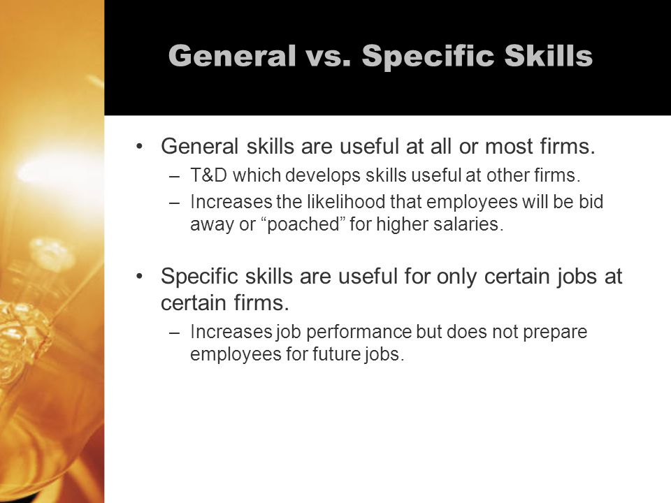 General vs. Specific Skills General skills are useful at all or most firms.