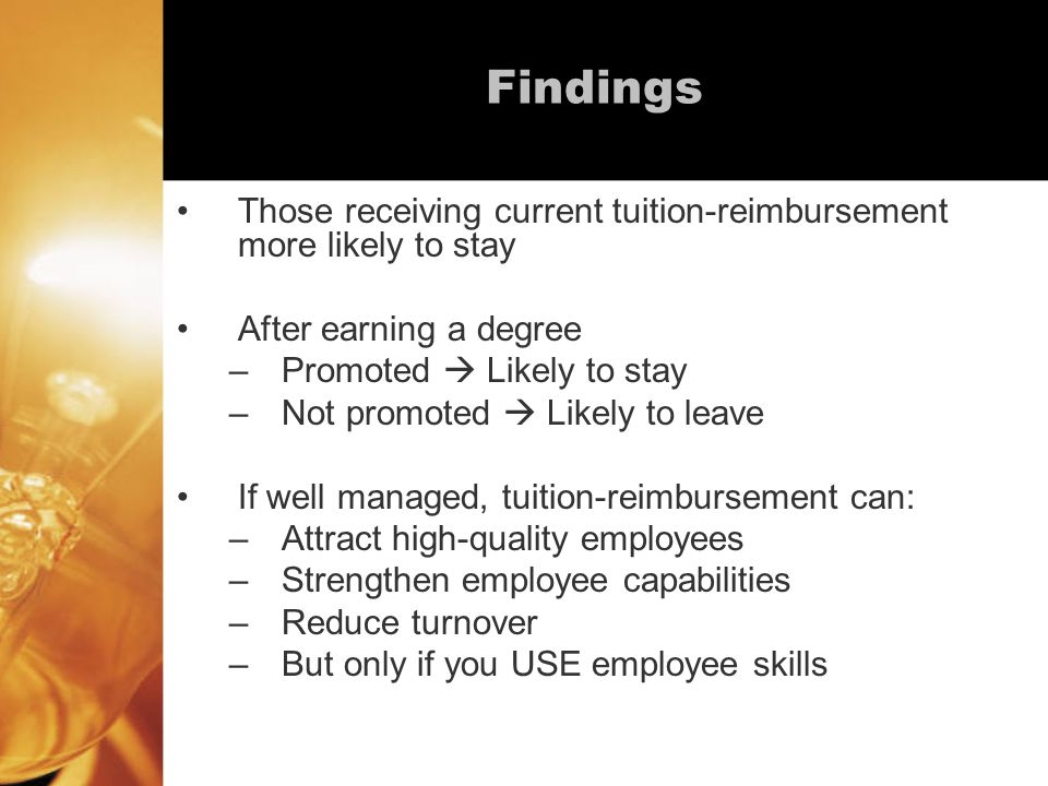 Findings Those receiving current tuition-reimbursement more likely to stay After earning a degree –Promoted  Likely to stay –Not promoted  Likely to leave If well managed, tuition-reimbursement can: –Attract high-quality employees –Strengthen employee capabilities –Reduce turnover –But only if you USE employee skills