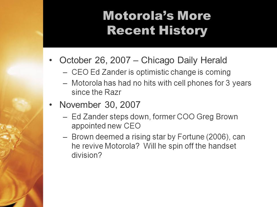 Motorola's More Recent History October 26, 2007 – Chicago Daily Herald –CEO Ed Zander is optimistic change is coming –Motorola has had no hits with cell phones for 3 years since the Razr November 30, 2007 –Ed Zander steps down, former COO Greg Brown appointed new CEO –Brown deemed a rising star by Fortune (2006), can he revive Motorola.