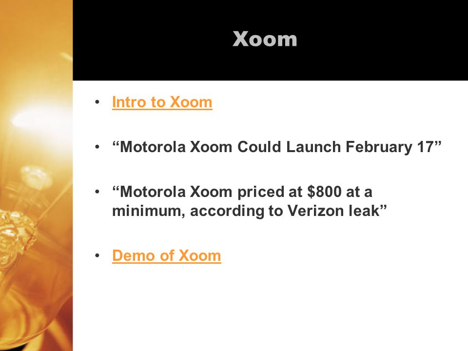 Xoom Intro to Xoom Motorola Xoom Could Launch February 17 Motorola Xoom priced at $800 at a minimum, according to Verizon leak Demo of Xoom