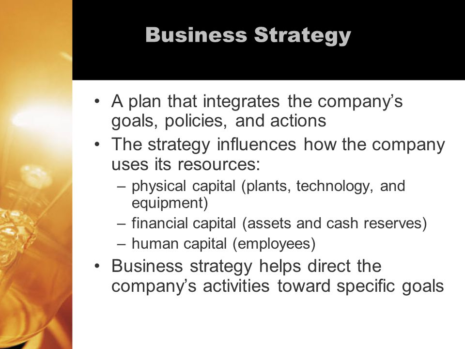 Business Strategy A plan that integrates the company's goals, policies, and actions The strategy influences how the company uses its resources: –physical capital (plants, technology, and equipment) –financial capital (assets and cash reserves) –human capital (employees) Business strategy helps direct the company's activities toward specific goals