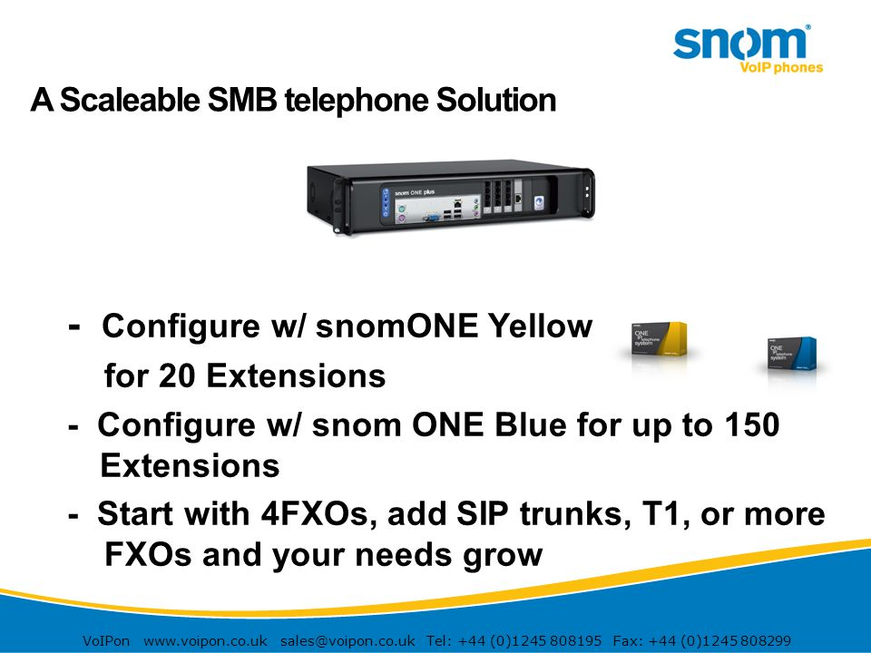 VoIPon www.voipon.co.uk sales@voipon.co.uk Tel: +44 (0)1245 808195 Fax: +44 (0)1245 808299 A Scaleable SMB telephone Solution - Configure w/ snomONE Y