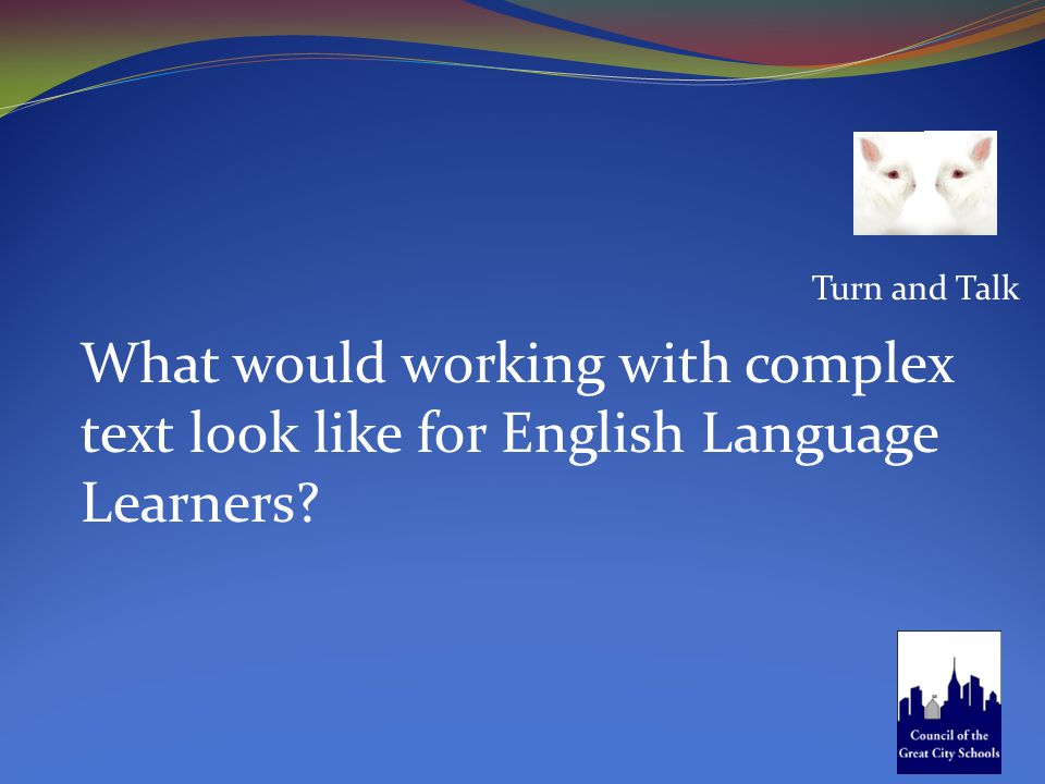 Turn and Talk What would working with complex text look like for English Language Learners