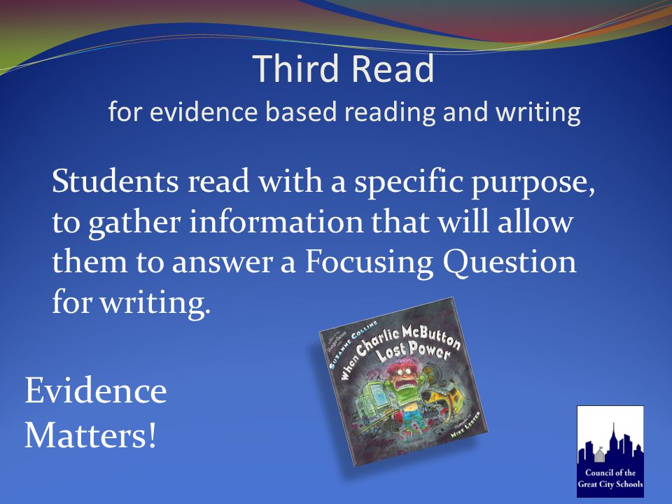 Third Read for evidence based reading and writing Evidence Matters! Students read with a specific purpose, to gather information that will allow them