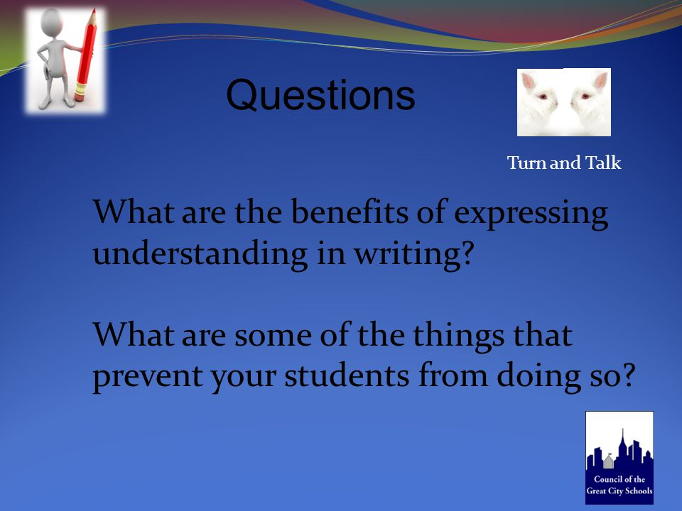 Questions Turn and Talk What are the benefits of expressing understanding in writing? What are some of the things that prevent your students from doin