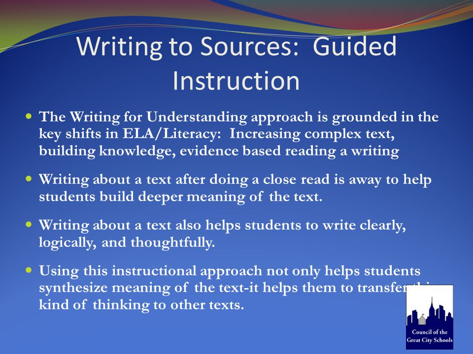 Writing to Sources: Guided Instruction The Writing for Understanding approach is grounded in the key shifts in ELA/Literacy: Increasing complex text, building knowledge, evidence based reading a writing Writing about a text after doing a close read is away to help students build deeper meaning of the text.