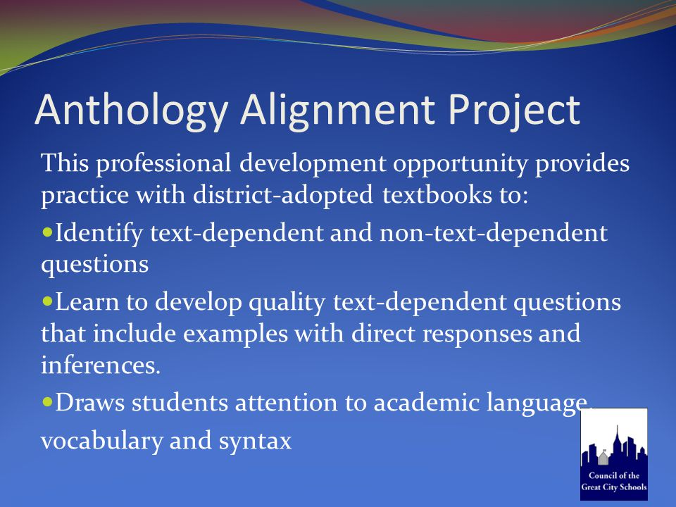 Anthology Alignment Project This professional development opportunity provides practice with district-adopted textbooks to: Identify text-dependent an