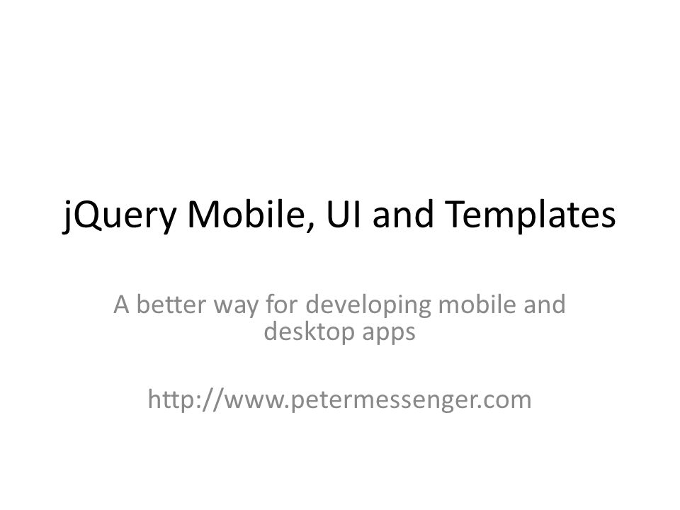 jQuery Mobile, UI and Templates A better way for developing mobile and desktop apps http://www.petermessenger.com