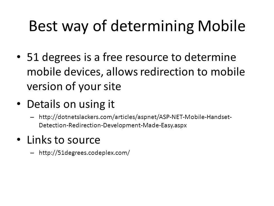 Best way of determining Mobile 51 degrees is a free resource to determine mobile devices, allows redirection to mobile version of your site Details on using it – http://dotnetslackers.com/articles/aspnet/ASP-NET-Mobile-Handset- Detection-Redirection-Development-Made-Easy.aspx Links to source – http://51degrees.codeplex.com/