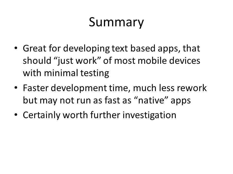 Summary Great for developing text based apps, that should just work of most mobile devices with minimal testing Faster development time, much less rework but may not run as fast as native apps Certainly worth further investigation