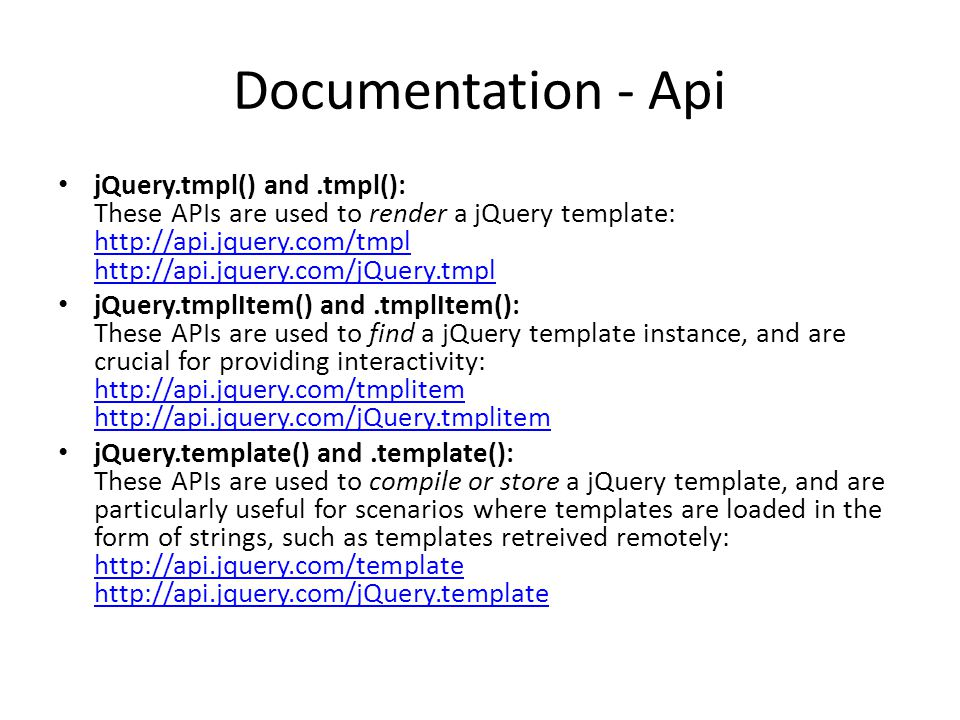 Documentation - Api jQuery.tmpl() and.tmpl(): These APIs are used to render a jQuery template: http://api.jquery.com/tmpl http://api.jquery.com/jQuery.tmpl http://api.jquery.com/tmpl http://api.jquery.com/jQuery.tmpl jQuery.tmplItem() and.tmplItem(): These APIs are used to find a jQuery template instance, and are crucial for providing interactivity: http://api.jquery.com/tmplitem http://api.jquery.com/jQuery.tmplitem http://api.jquery.com/tmplitem http://api.jquery.com/jQuery.tmplitem jQuery.template() and.template(): These APIs are used to compile or store a jQuery template, and are particularly useful for scenarios where templates are loaded in the form of strings, such as templates retreived remotely: http://api.jquery.com/template http://api.jquery.com/jQuery.template http://api.jquery.com/template http://api.jquery.com/jQuery.template