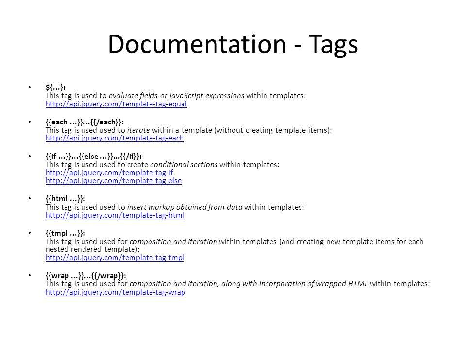Documentation - Tags ${...}: This tag is used to evaluate fields or JavaScript expressions within templates: http://api.jquery.com/template-tag-equal http://api.jquery.com/template-tag-equal {{each...}}...{{/each}}: This tag is used used to iterate within a template (without creating template items): http://api.jquery.com/template-tag-each http://api.jquery.com/template-tag-each {{if...}}...{{else...}}...{{/if}}: This tag is used used to create conditional sections within templates: http://api.jquery.com/template-tag-if http://api.jquery.com/template-tag-else http://api.jquery.com/template-tag-if http://api.jquery.com/template-tag-else {{html...}}: This tag is used used to insert markup obtained from data within templates: http://api.jquery.com/template-tag-html http://api.jquery.com/template-tag-html {{tmpl...}}: This tag is used used for composition and iteration within templates (and creating new template items for each nested rendered template): http://api.jquery.com/template-tag-tmpl http://api.jquery.com/template-tag-tmpl {{wrap...}}...{{/wrap}}: This tag is used used for composition and iteration, along with incorporation of wrapped HTML within templates: http://api.jquery.com/template-tag-wrap http://api.jquery.com/template-tag-wrap