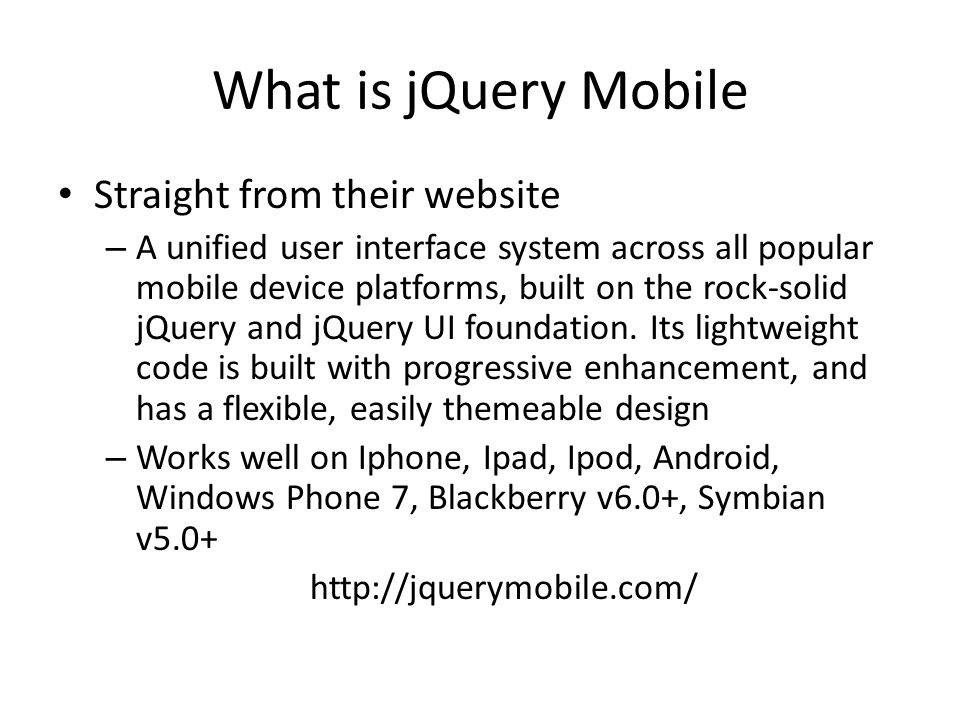 What is jQuery Mobile Straight from their website – A unified user interface system across all popular mobile device platforms, built on the rock-solid jQuery and jQuery UI foundation.