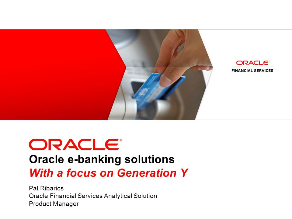 Oracle e-banking solutions With a focus on Generation Y Pal Ribarics Oracle Financial Services Analytical Solution Product Manager