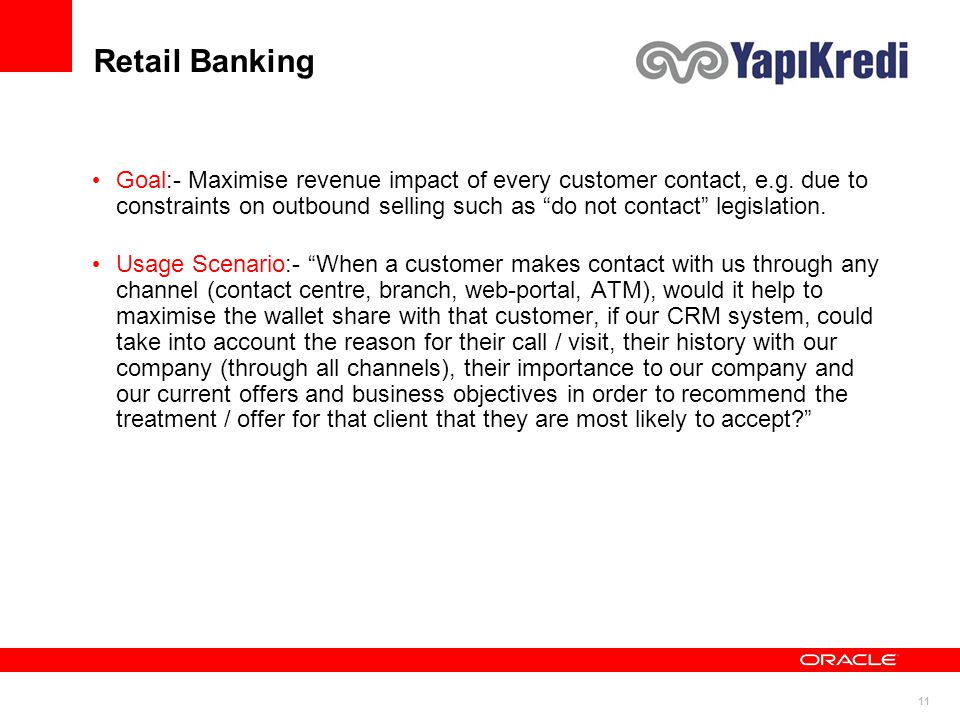 "11 Retail Banking Goal:- Maximise revenue impact of every customer contact, e.g. due to constraints on outbound selling such as ""do not contact"" legis"