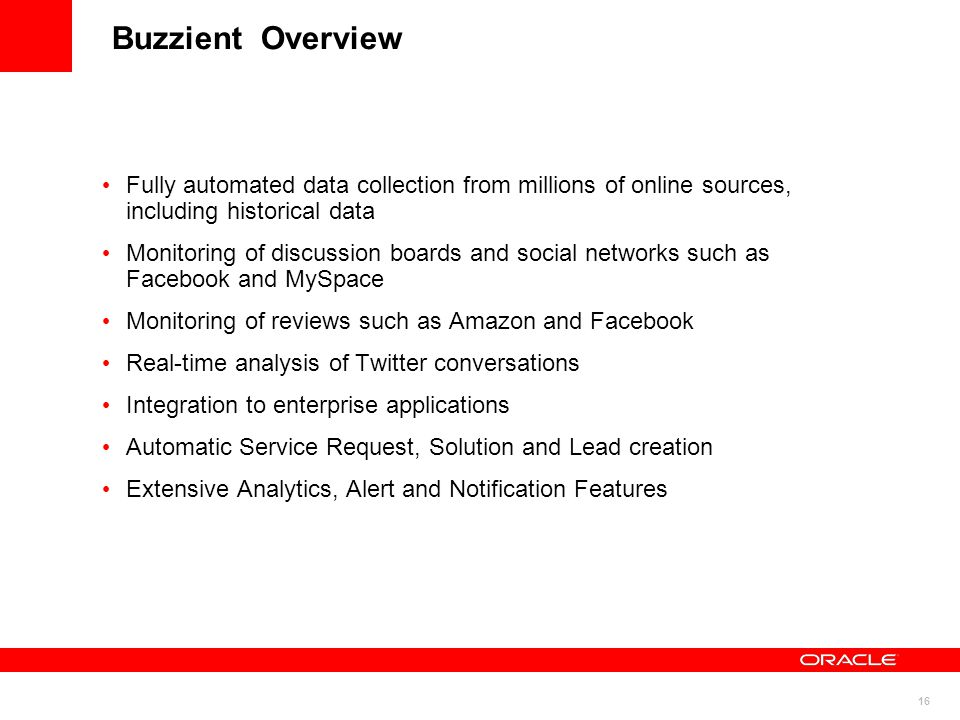 16 Buzzient Overview Fully automated data collection from millions of online sources, including historical data Monitoring of discussion boards and so