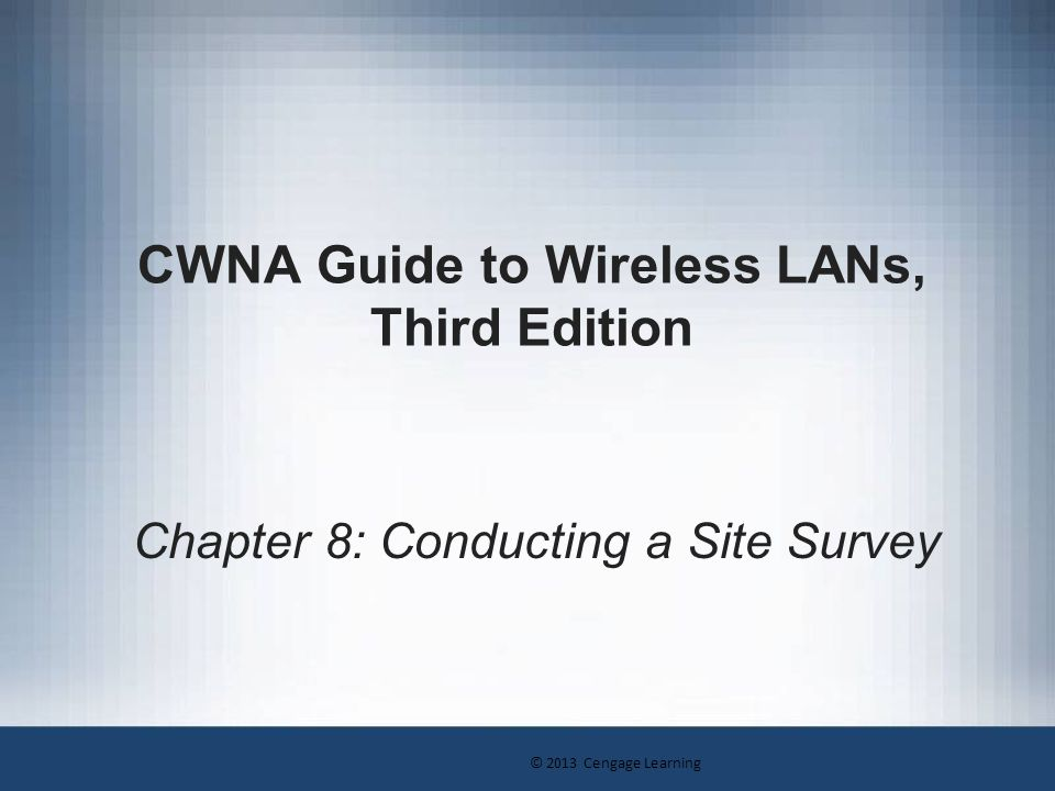 © 2013 Cengage Learning CWNA Guide to Wireless LANs, Third Edition42 Creating the Site Survey Report Graphic section: –Generally includes maps and diagrams of coverage area Data rate coverage map Signal-to-noise ratio plot