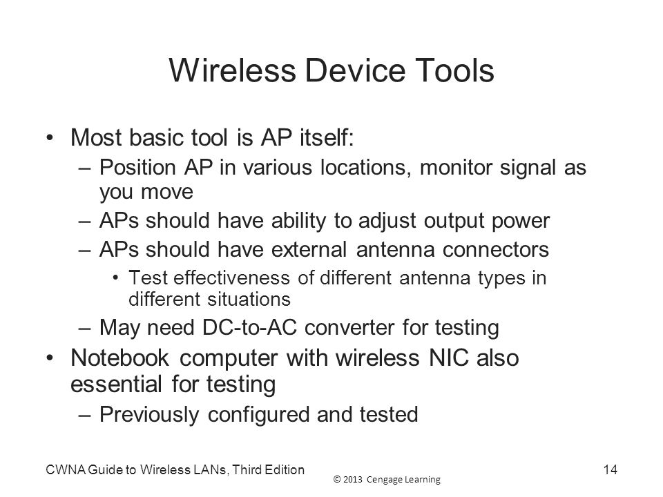 © 2013 Cengage Learning CWNA Guide to Wireless LANs, Third Edition14 Wireless Device Tools Most basic tool is AP itself: –Position AP in various locat