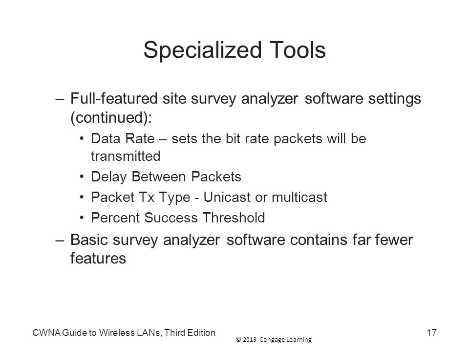 © 2013 Cengage Learning CWNA Guide to Wireless LANs, Third Edition17 Specialized Tools –Full-featured site survey analyzer software settings (continue