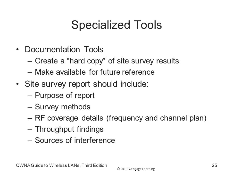 """© 2013 Cengage Learning CWNA Guide to Wireless LANs, Third Edition25 Specialized Tools Documentation Tools –Create a """"hard copy"""" of site survey result"""