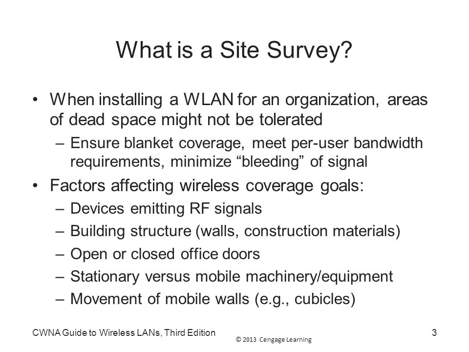 © 2013 Cengage Learning CWNA Guide to Wireless LANs, Third Edition44 Summary A site survey is an in-depth examination and analysis of a proposed wireless LAN site to meet design goals A manual site survey involves walking through the area of the WLAN while carrying a laptop or tablet A predictive site survey is a virtual survey of the area that uses modeling techniques to design the WLAN using predictive analysis simulation application survey software
