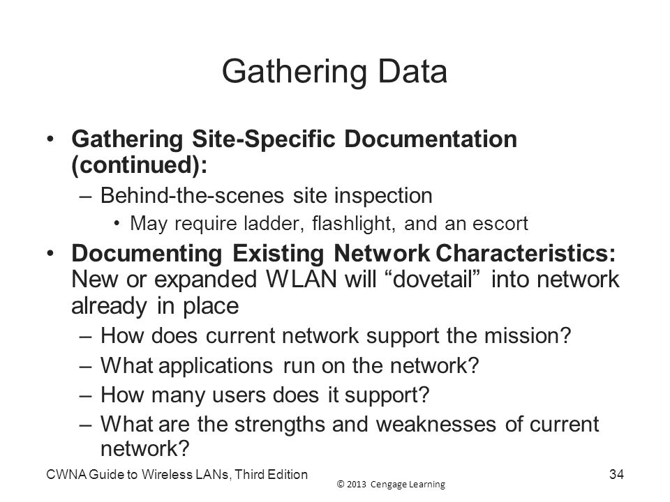 © 2013 Cengage Learning CWNA Guide to Wireless LANs, Third Edition34 Gathering Data Gathering Site-Specific Documentation (continued): –Behind-the-sce