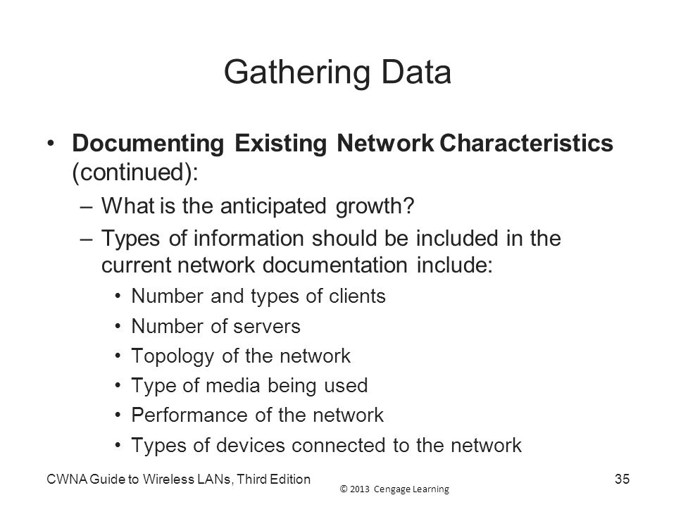 © 2013 Cengage Learning Gathering Data Documenting Existing Network Characteristics (continued): –What is the anticipated growth? –Types of informatio