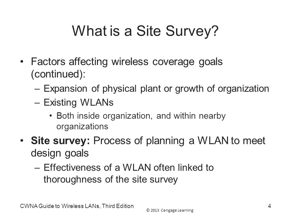 © 2013 Cengage Learning CWNA Guide to Wireless LANs, Third Edition5 Purpose of a Site Survey Design goals for a site survey: –Achieve best possible performance from WLAN –Certify that installation will operate as promised –Determine best location for APs –Develop networks optimized for variety of applications –Ensure coverage will fulfill organization's requirements –Locate unauthorized APs