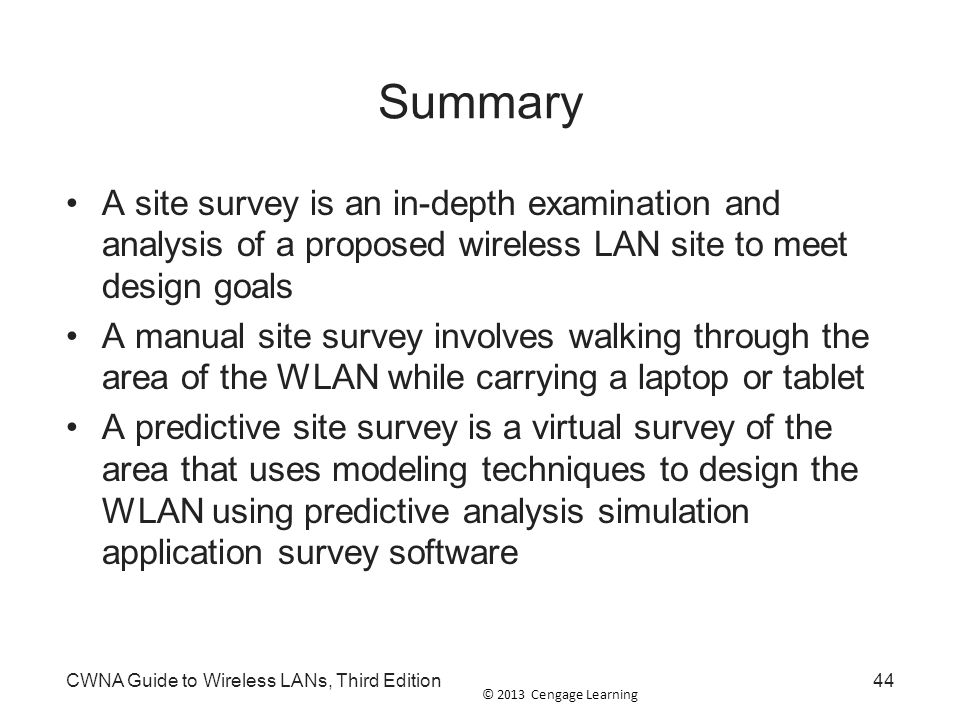 © 2013 Cengage Learning CWNA Guide to Wireless LANs, Third Edition44 Summary A site survey is an in-depth examination and analysis of a proposed wirel