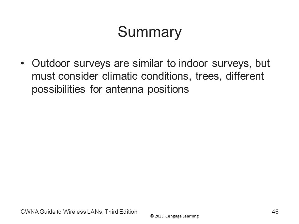 © 2013 Cengage Learning CWNA Guide to Wireless LANs, Third Edition46 Summary Outdoor surveys are similar to indoor surveys, but must consider climatic
