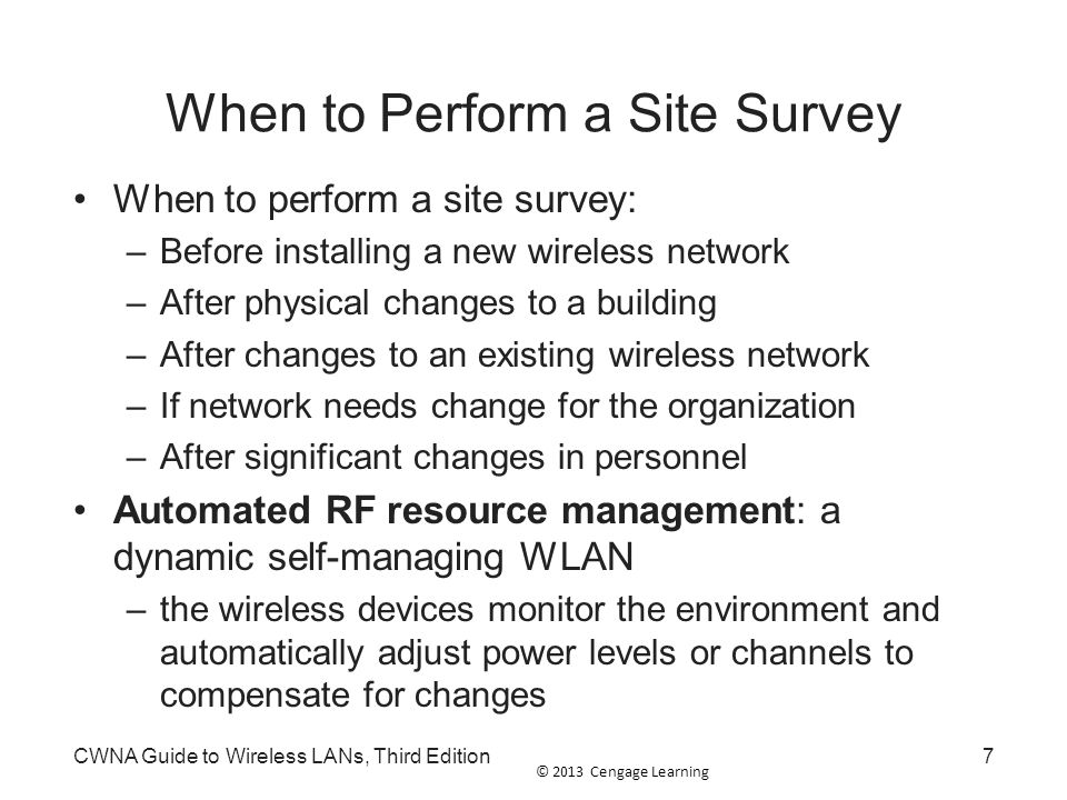 © 2013 Cengage Learning CWNA Guide to Wireless LANs, Third Edition38 Performing the Survey Access Point Configuration and Location: –Decide the type of AP that will be used –Configure the AP for optimum power output and channel assignments –Position AP Initial location will depend on antenna type Document starting position of AP –Using notebook computer with site survey analyzer software running, walk slowly away from AP Observe data displayed by analyzer program –Data rate, signal strength, noise floor, and signal- to-noise ratio