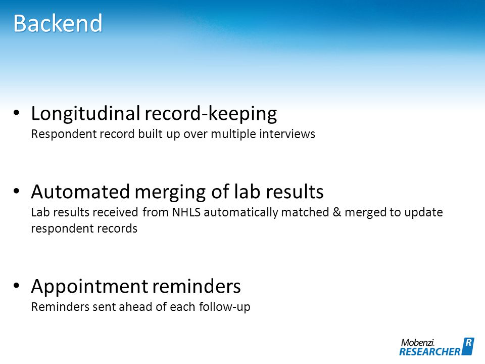 Backend Longitudinal record-keeping Respondent record built up over multiple interviews Automated merging of lab results Lab results received from NHLS automatically matched & merged to update respondent records Appointment reminders Reminders sent ahead of each follow-up