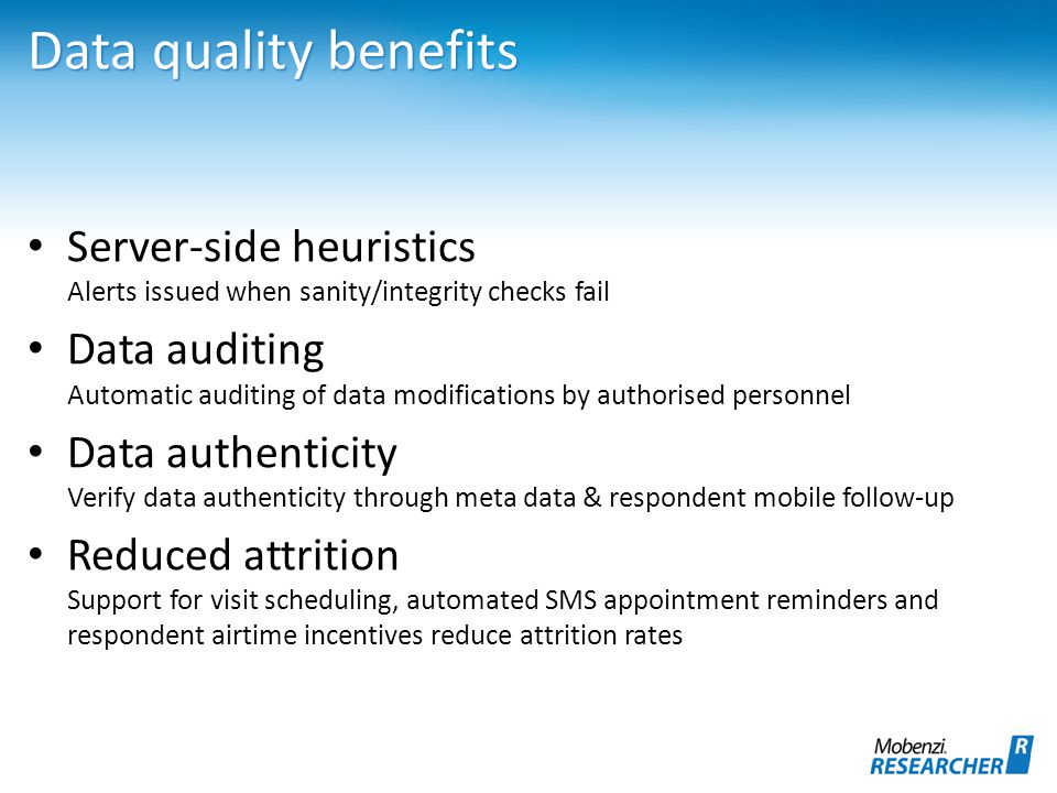 Data quality benefits Server-side heuristics Alerts issued when sanity/integrity checks fail Data auditing Automatic auditing of data modifications by authorised personnel Data authenticity Verify data authenticity through meta data & respondent mobile follow-up Reduced attrition Support for visit scheduling, automated SMS appointment reminders and respondent airtime incentives reduce attrition rates