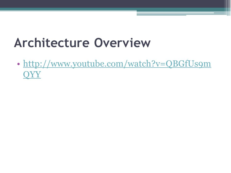 Architecture Overview http://www.youtube.com/watch?v=QBGfUs9m QYYhttp://www.youtube.com/watch?v=QBGfUs9m QYY