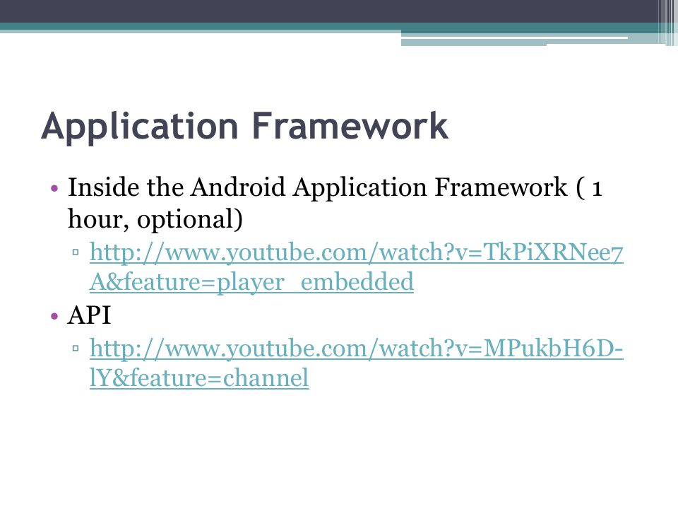 Application Framework Inside the Android Application Framework ( 1 hour, optional) ▫http://www.youtube.com/watch?v=TkPiXRNee7 A&feature=player_embedde