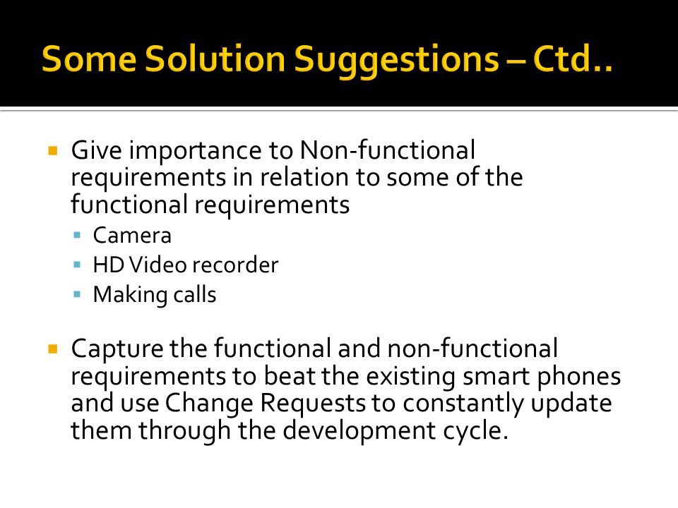  Give importance to Non-functional requirements in relation to some of the functional requirements  Camera  HD Video recorder  Making calls  Capture the functional and non-functional requirements to beat the existing smart phones and use Change Requests to constantly update them through the development cycle.