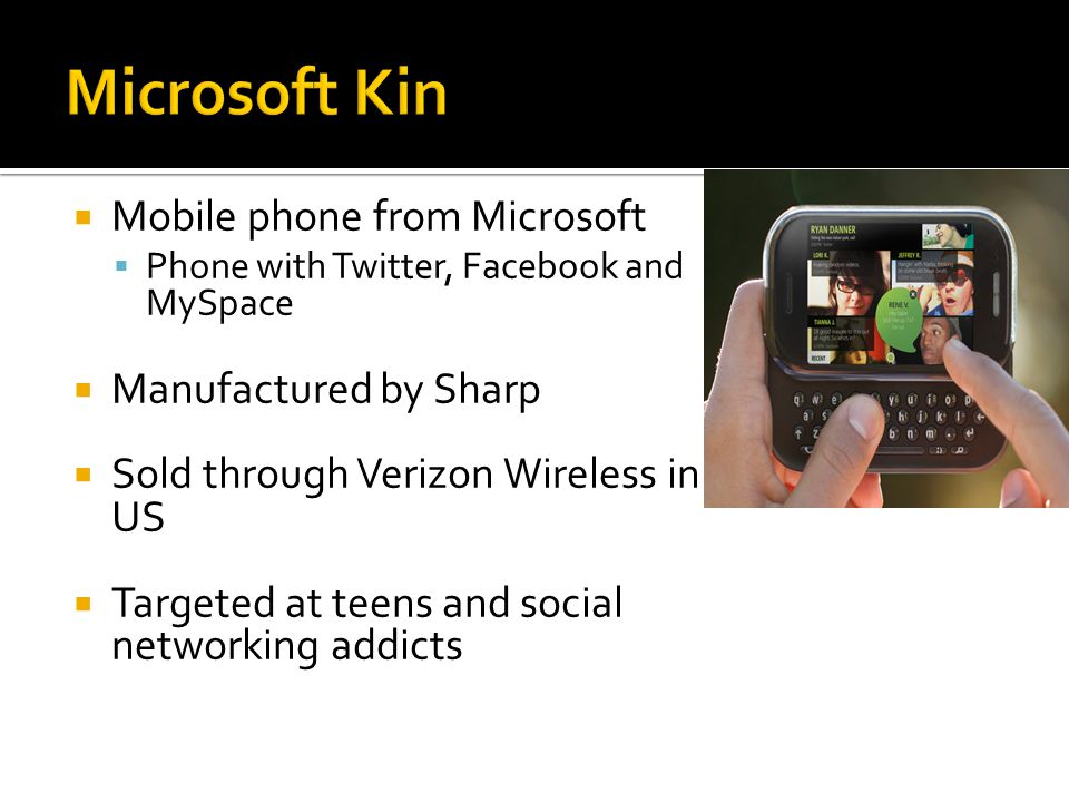  Mobile phone from Microsoft  Phone with Twitter, Facebook and MySpace  Manufactured by Sharp  Sold through Verizon Wireless in US  Targeted at teens and social networking addicts