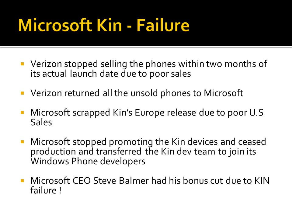  Verizon stopped selling the phones within two months of its actual launch date due to poor sales  Verizon returned all the unsold phones to Microsoft  Microsoft scrapped Kin's Europe release due to poor U.S Sales  Microsoft stopped promoting the Kin devices and ceased production and transferred the Kin dev team to join its Windows Phone developers  Microsoft CEO Steve Balmer had his bonus cut due to KIN failure !