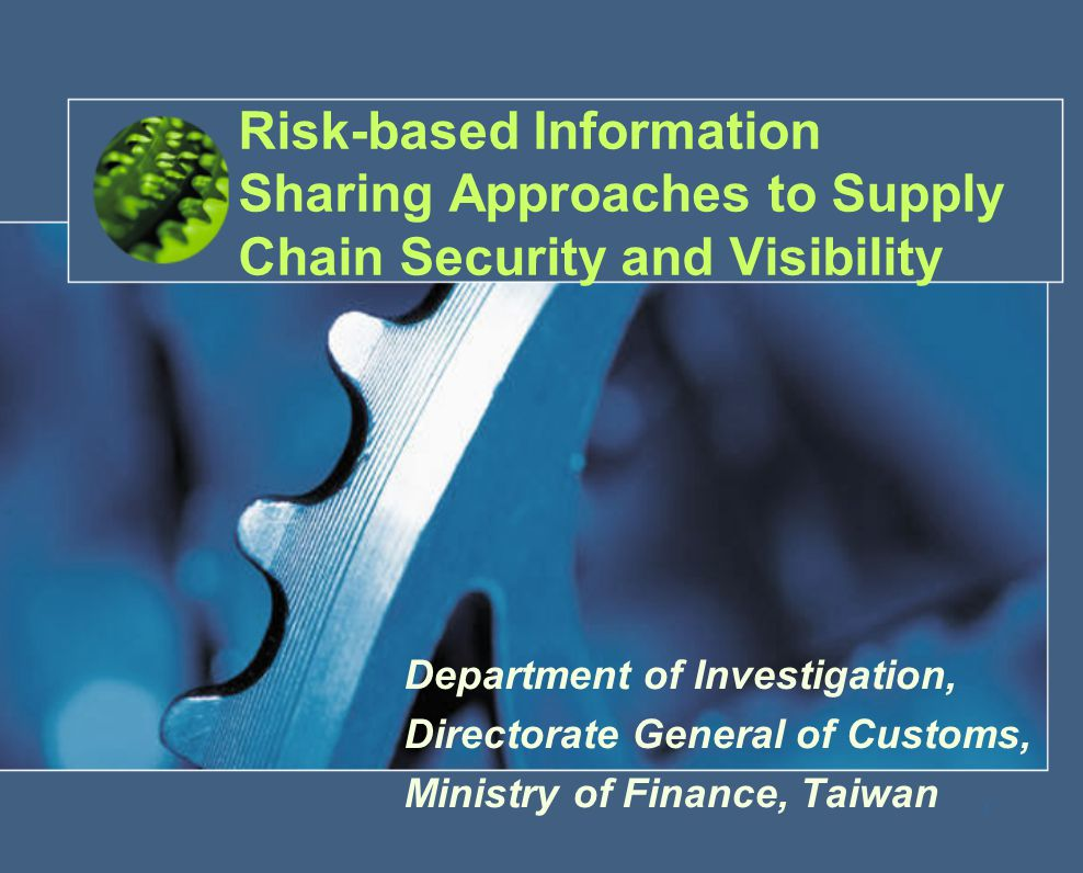 1 Risk-based Information Sharing Approaches to Supply Chain Security and Visibility Department of Investigation, Directorate General of Customs, Minis