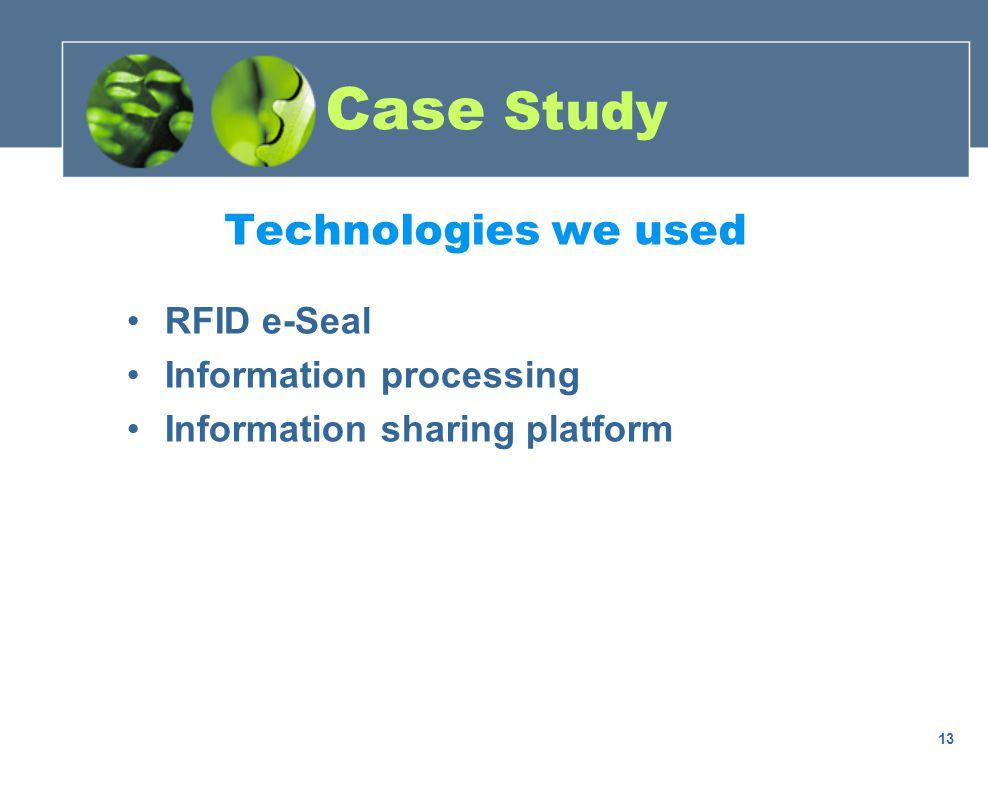Case Study RFID e-Seal Information processing Information sharing platform Technologies we used 13