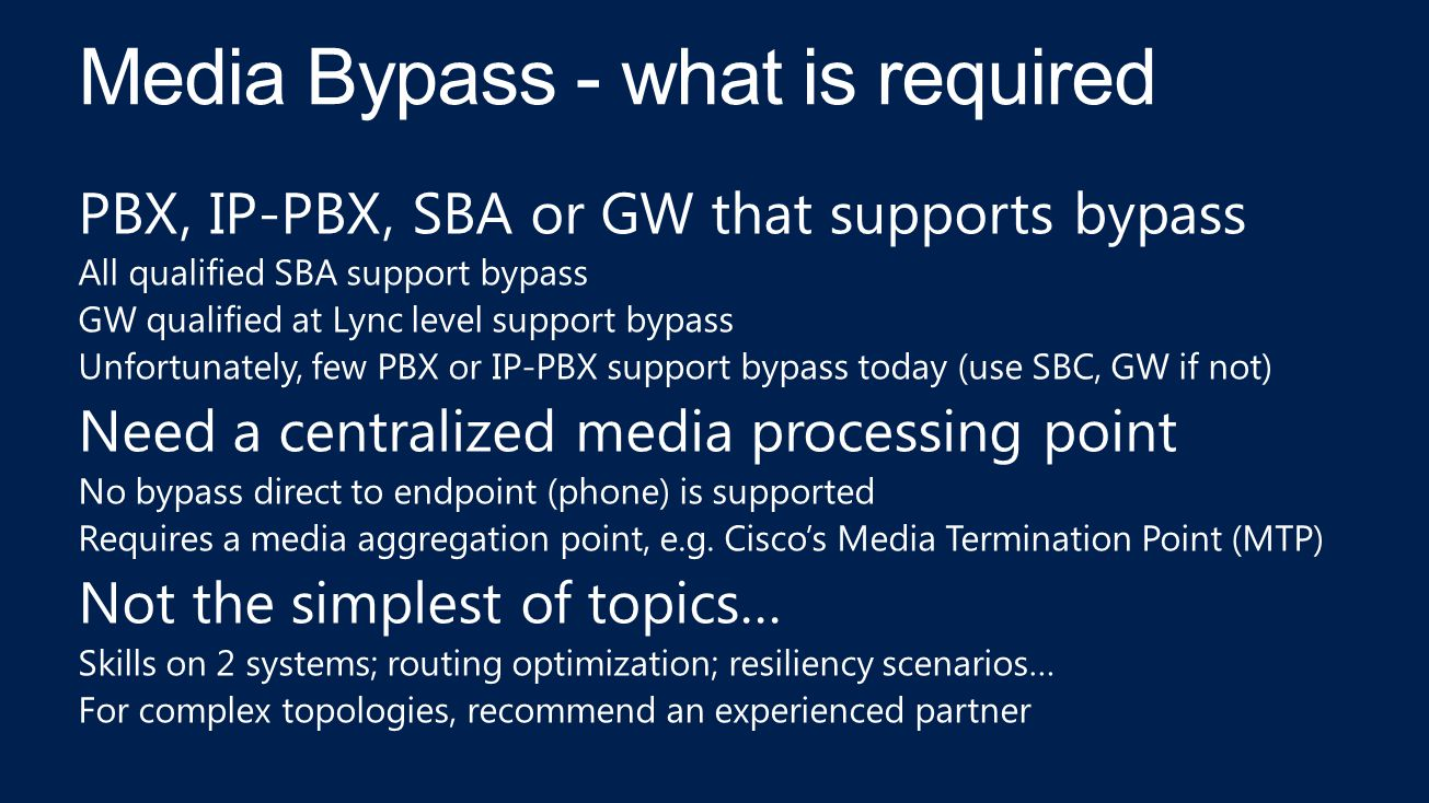 PBX, IP-PBX, SBA or GW that supports bypass All qualified SBA support bypass GW qualified at Lync level support bypass Unfortunately, few PBX or IP-PBX support bypass today (use SBC, GW if not) Need a centralized media processing point No bypass direct to endpoint (phone) is supported Requires a media aggregation point, e.g.
