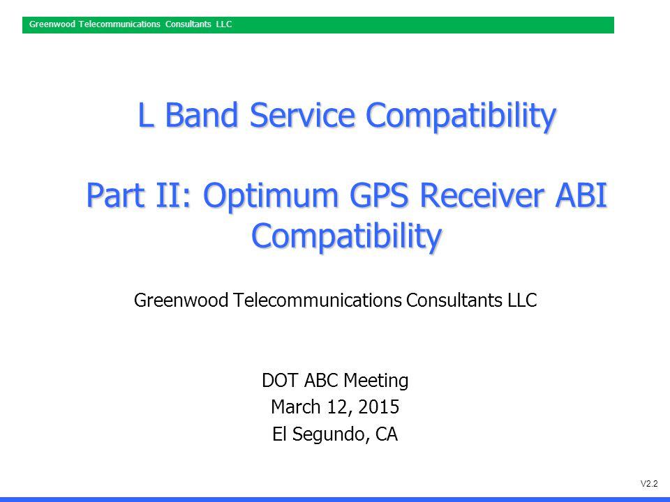 Greenwood Telecommunications Consultants LLC L Band Service Compatibility Part II: Optimum GPS Receiver ABI Compatibility Greenwood Telecommunications Consultants LLC DOT ABC Meeting March 12, 2015 El Segundo, CA V2.2